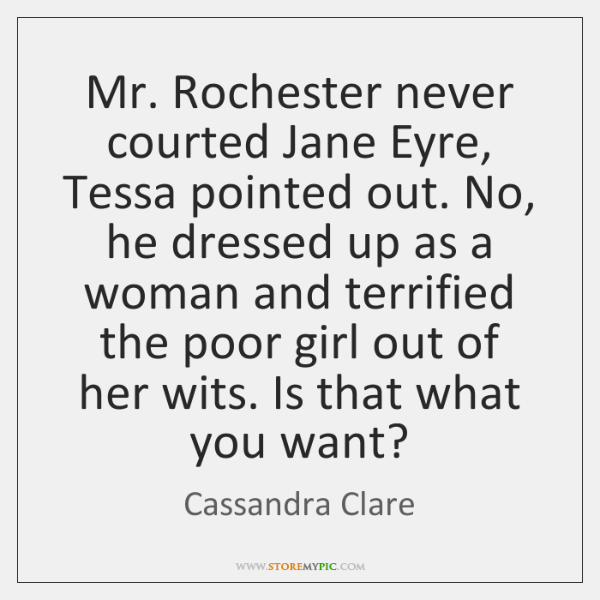 Mr. Rochester never courted Jane Eyre, Tessa pointed out. No, he dressed ...