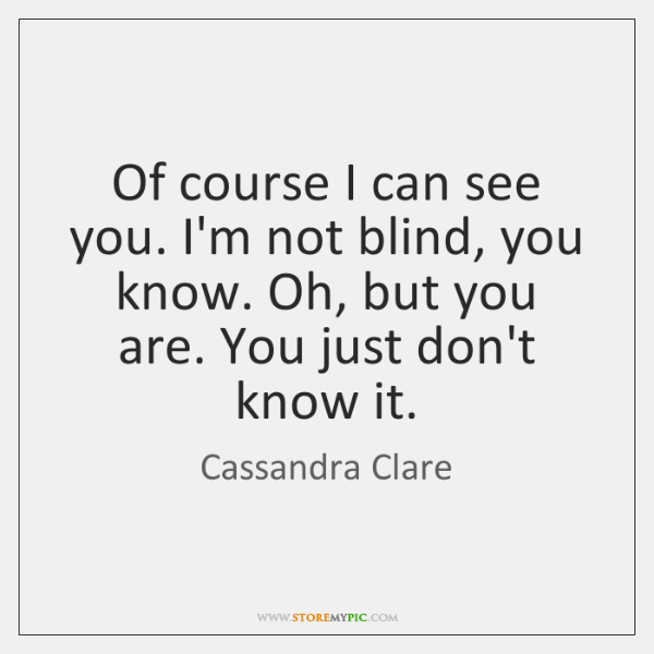 Of course I can see you. I'm not blind, you know. Oh, ...