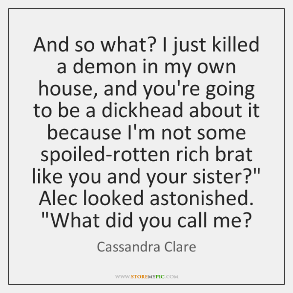 And so what? I just killed a demon in my own house, ...