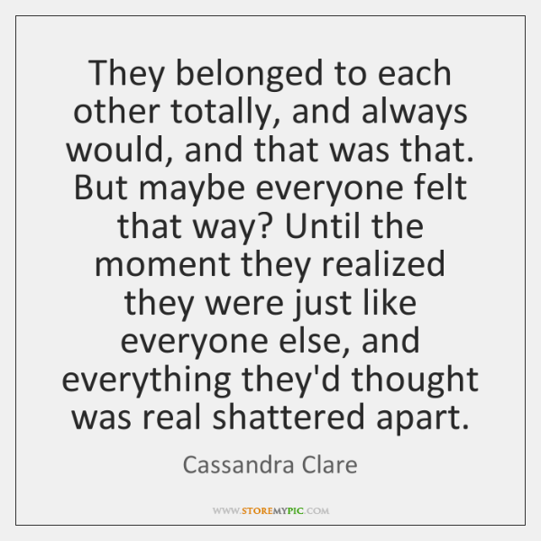 They belonged to each other totally, and always would, and that was ...