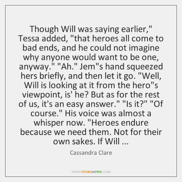"Though Will was saying earlier,"" Tessa added, ""that heroes all come to ..."
