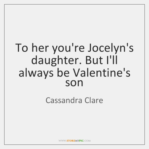 To her you're Jocelyn's daughter. But I'll always be Valentine's son