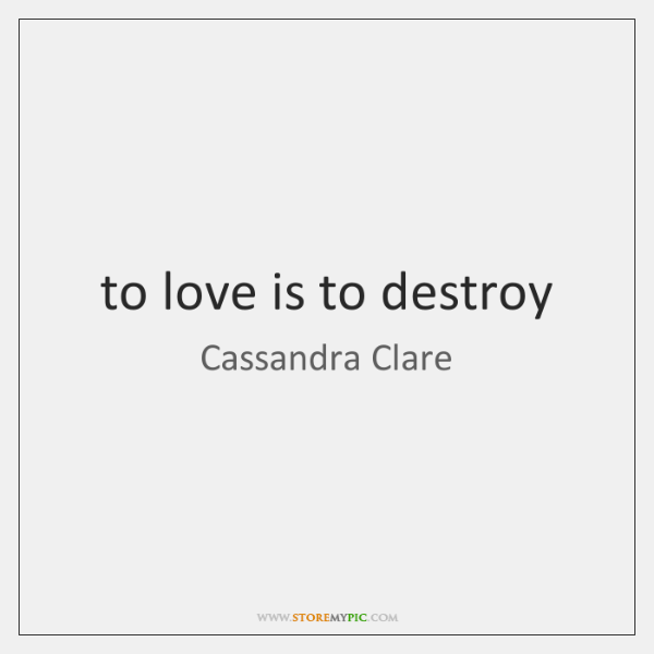 to love is to destroy