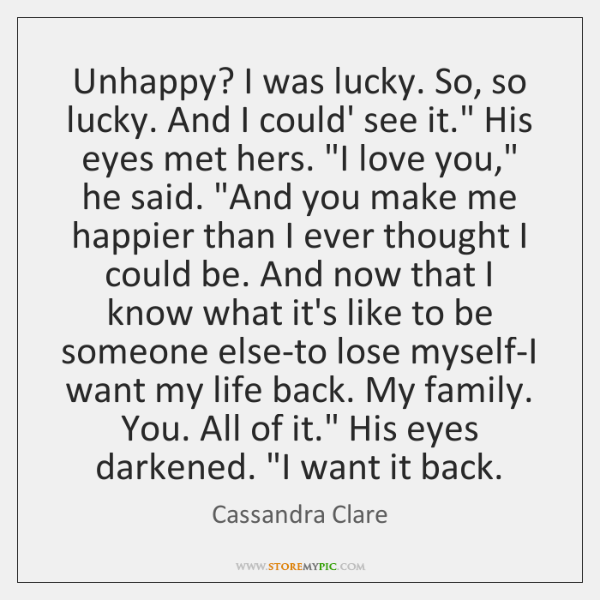 """Unhappy? I was lucky. So, so lucky. And I could' see it."""" ..."""