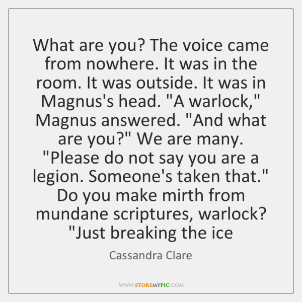 What are you? The voice came from nowhere. It was in the ...