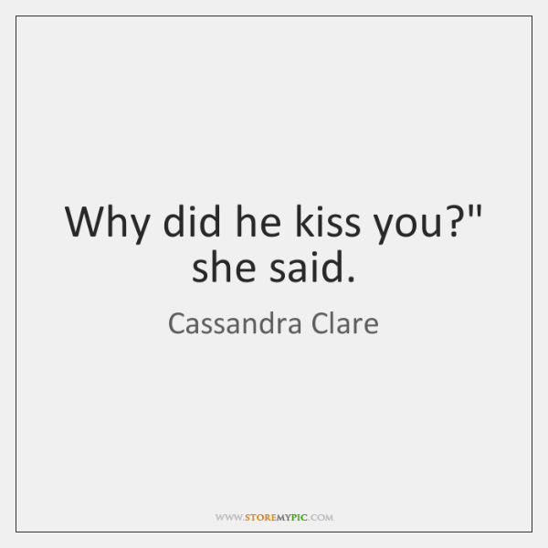 "Why did he kiss you?"" she said."