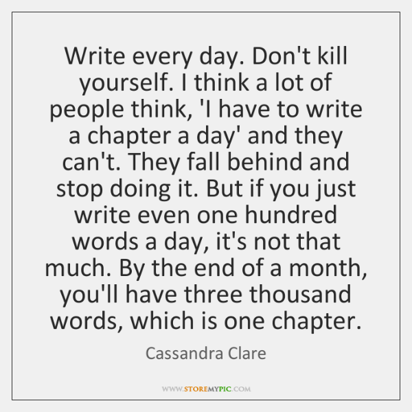 Write every day. Don't kill yourself. I think a lot of people ...