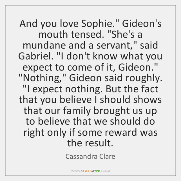 """And you love Sophie."""" Gideon's mouth tensed. """"She's a mundane and a ..."""