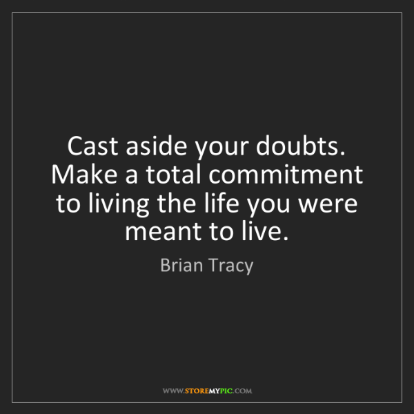 Brian Tracy: Cast aside your doubts. Make a total commitment to living...