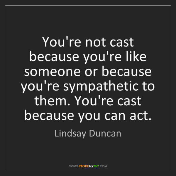Lindsay Duncan: You're not cast because you're like someone or because...