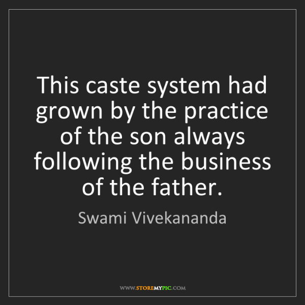 Swami Vivekananda: This caste system had grown by the practice of the son...