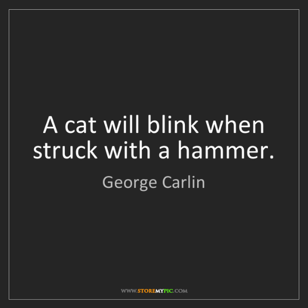 George Carlin: A cat will blink when struck with a hammer.