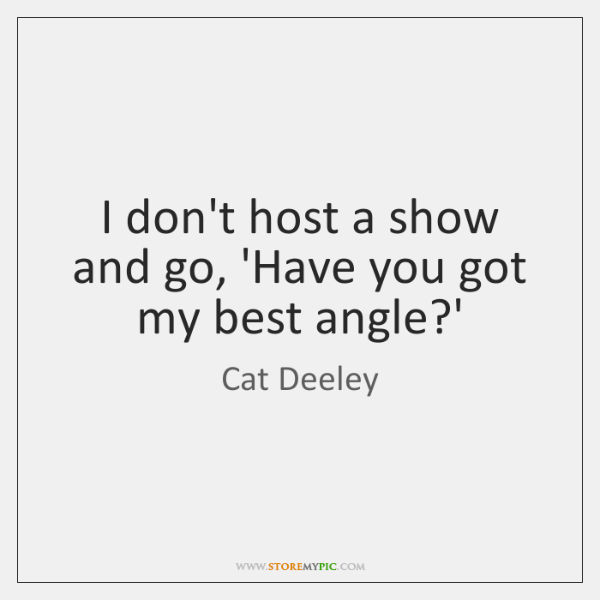 I don't host a show and go, 'Have you got my best ...