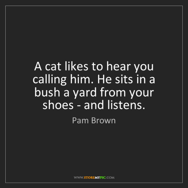 Pam Brown: A cat likes to hear you calling him. He sits in a bush...