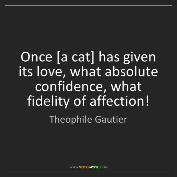 Theophile Gautier: Once [a cat] has given its love, what absolute confidence,...