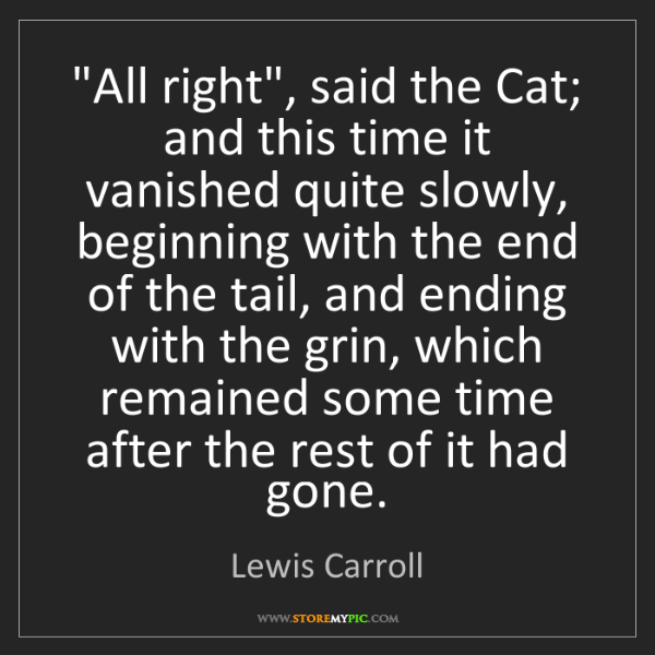 "Lewis Carroll: ""All right"", said the Cat; and this time it vanished..."