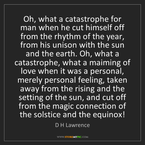 D H Lawrence: Oh, what a catastrophe for man when he cut himself off...