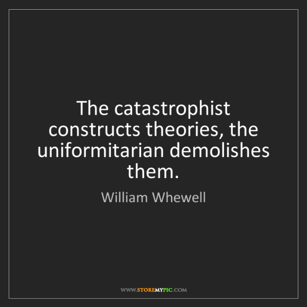 William Whewell: The catastrophist constructs theories, the uniformitarian...