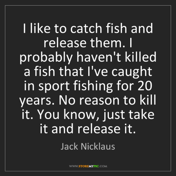 Jack Nicklaus: I like to catch fish and release them. I probably haven't...