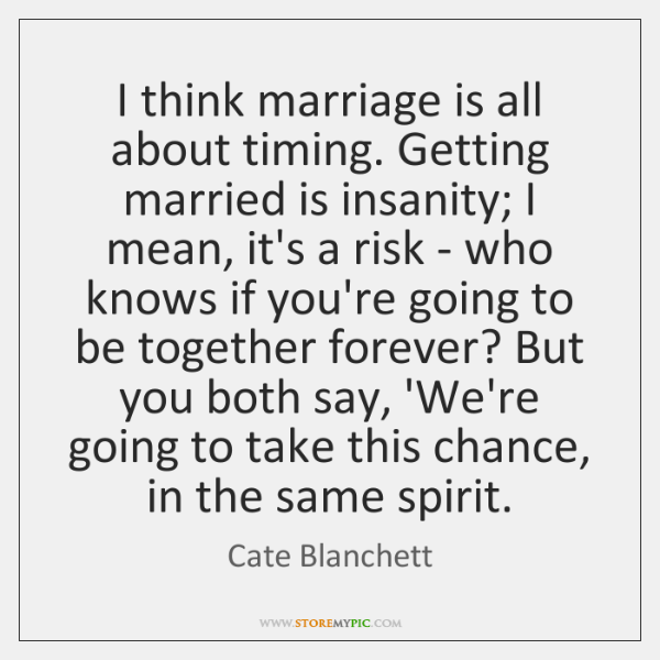 I think marriage is all about timing. Getting married is insanity; I ...