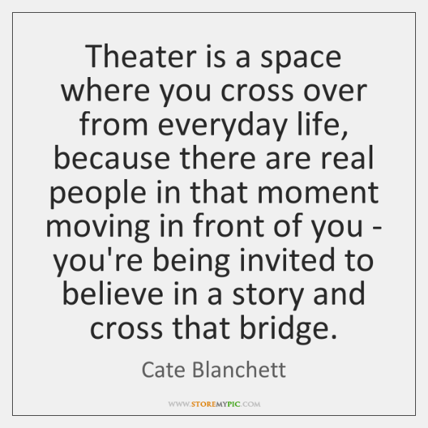 Theater is a space where you cross over from everyday life, because ...