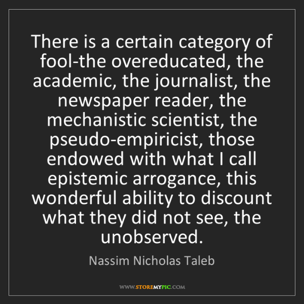 Nassim Nicholas Taleb: There is a certain category of fool-the overeducated,...