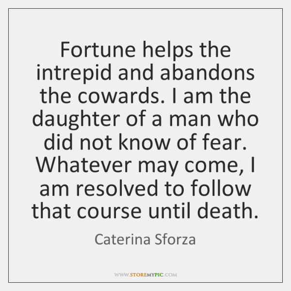Fortune helps the intrepid and abandons the cowards. I am the daughter ...
