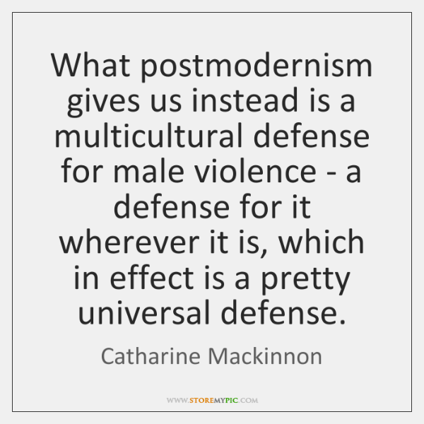 What postmodernism gives us instead is a multicultural defense for male violence ...