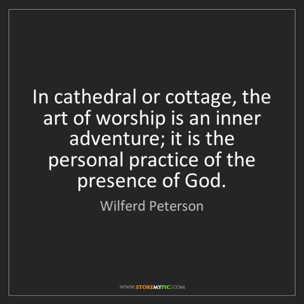 Wilferd Peterson: In cathedral or cottage, the art of worship is an inner...