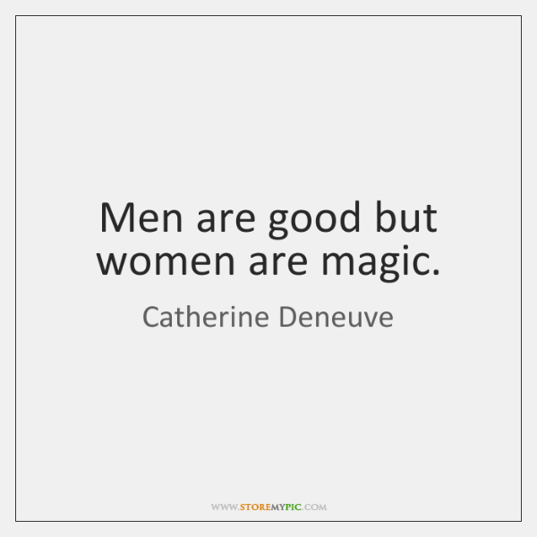 Men are good but women are magic.
