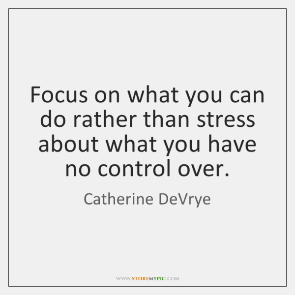 Focus on what you can do rather than stress about what you ...