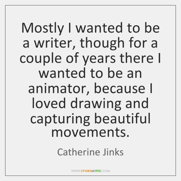 Mostly I wanted to be a writer, though for a couple of ...
