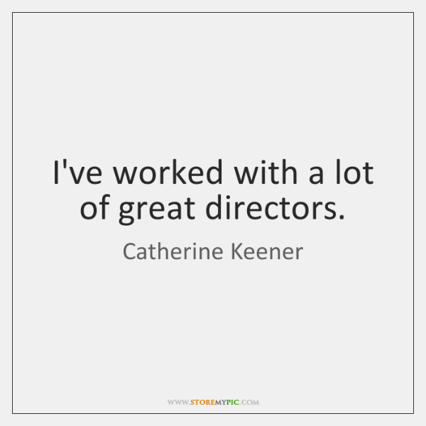 I've worked with a lot of great directors.