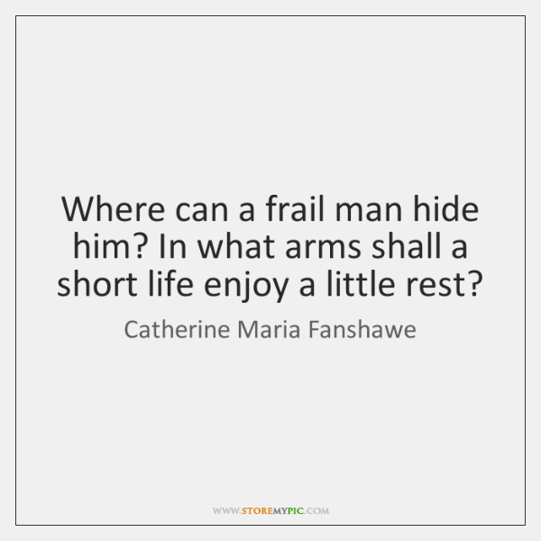 Where can a frail man hide him? In what arms shall a ...