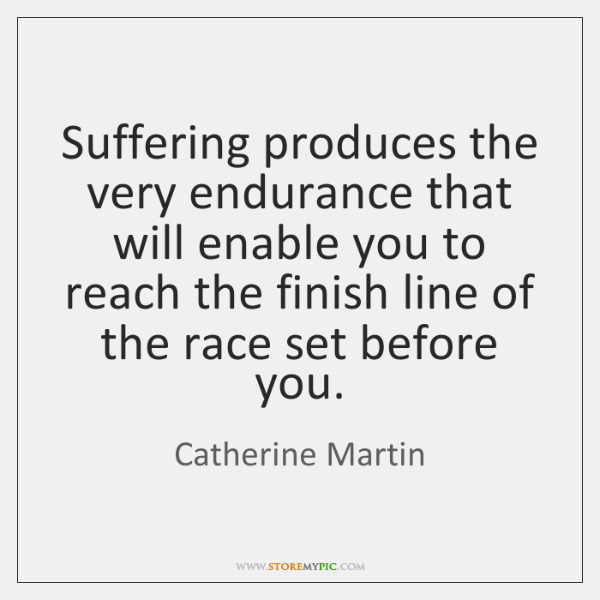 Suffering produces the very endurance that will enable you to reach the ...