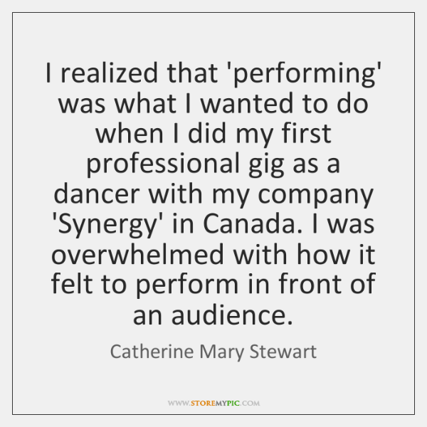 I realized that 'performing' was what I wanted to do when I ...