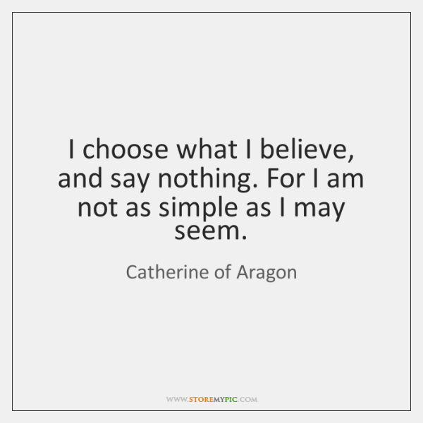 I choose what I believe, and say nothing. For I am not ...