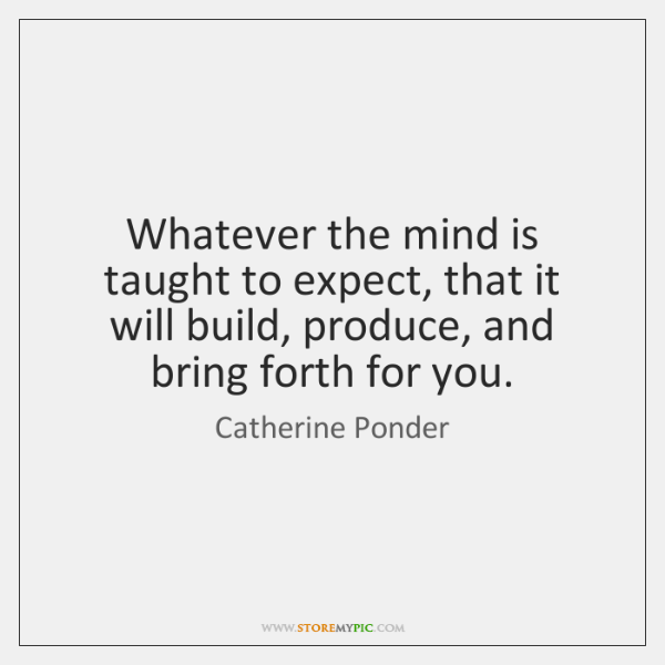 Whatever the mind is taught to expect, that it will build, produce, ...