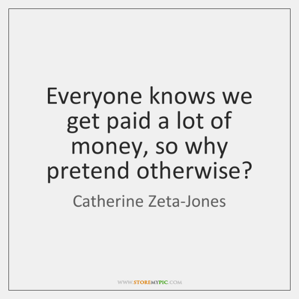 Everyone knows we get paid a lot of money, so why pretend ...