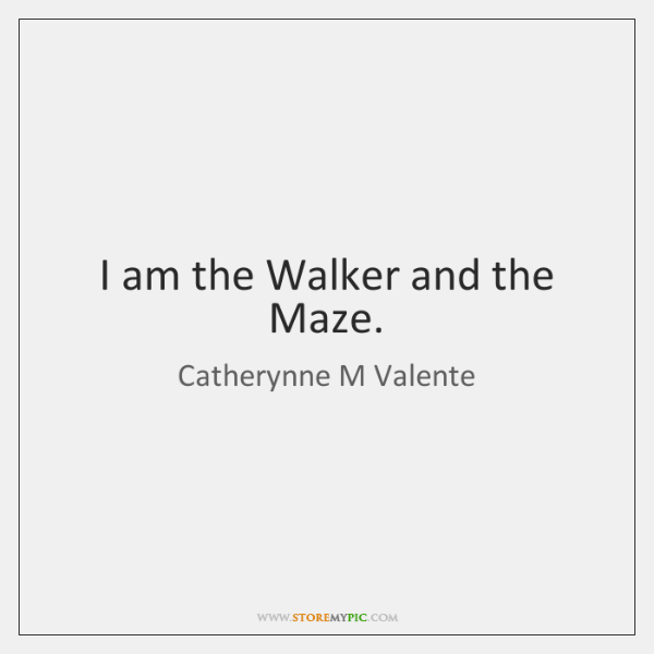 I am the Walker and the Maze.