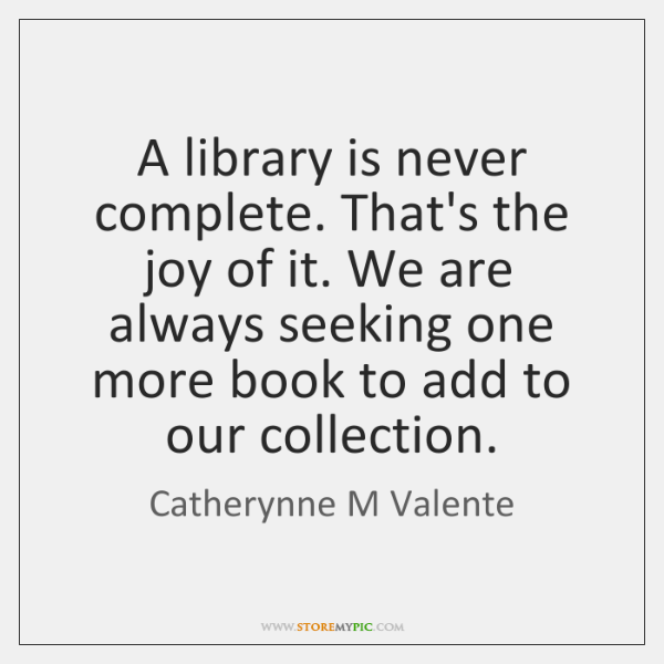 A library is never complete. That's the joy of it. We are ...