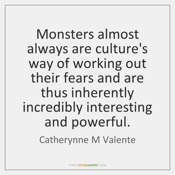 Monsters almost always are culture's way of working out their fears and ...