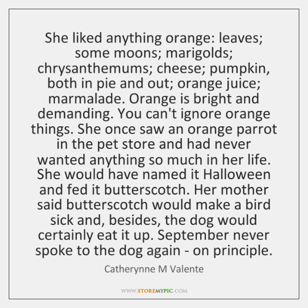 She liked anything orange: leaves; some moons; marigolds; chrysanthemums; cheese; pumpkin, both ...
