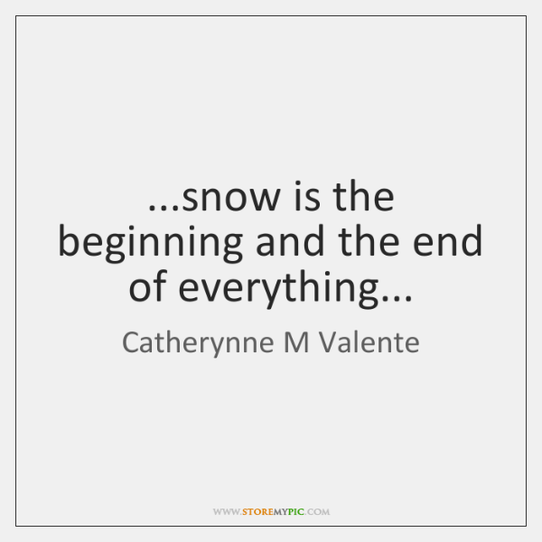 ...snow is the beginning and the end of everything...