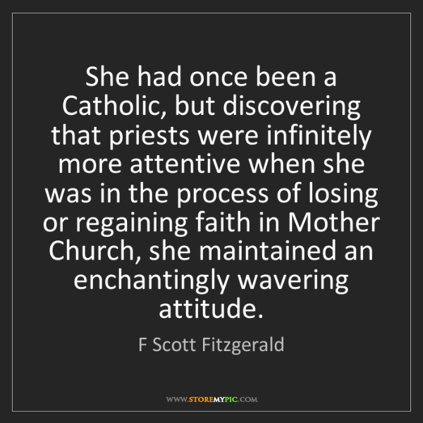 F Scott Fitzgerald: She had once been a Catholic, but discovering that priests...