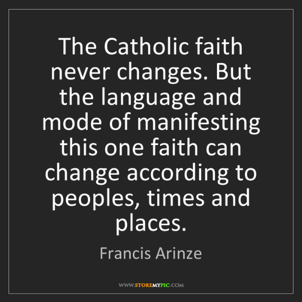Francis Arinze: The Catholic faith never changes. But the language and...