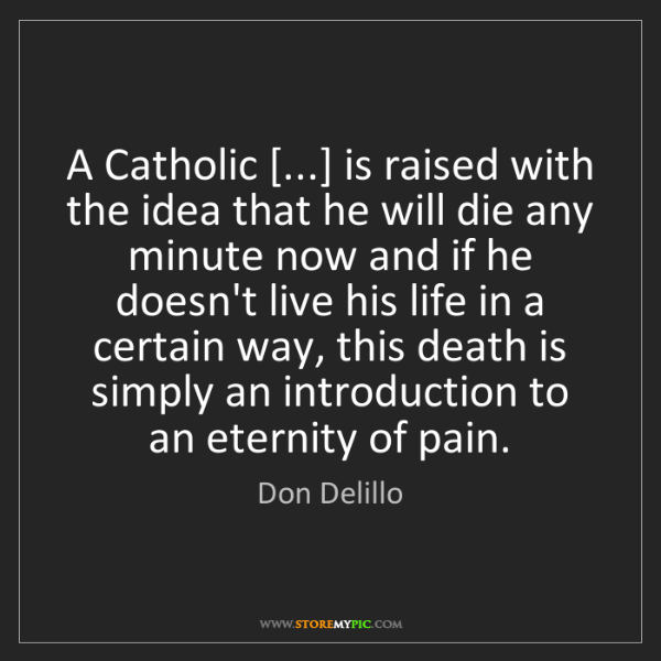 Don Delillo: A Catholic [...] is raised with the idea that he will...