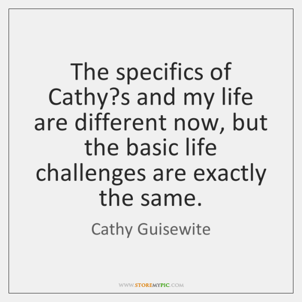 The specifics of Cathy?s and my life are different now, but ...