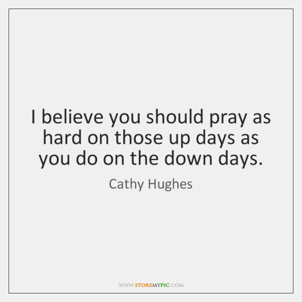 I believe you should pray as hard on those up days as ...