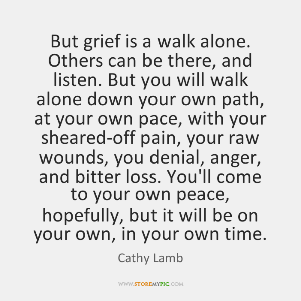 But grief is a walk alone. Others can be there, and listen. ...